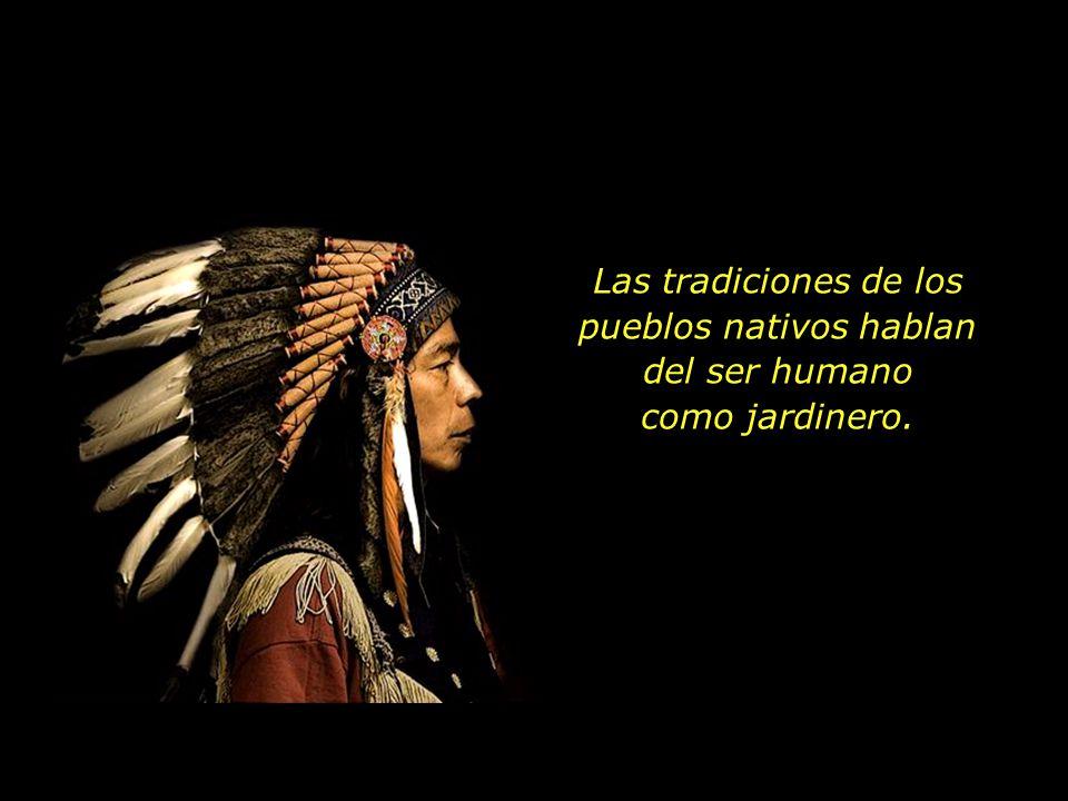 Las tradiciones de los pueblos nativos hablan del ser humano como jardinero.
