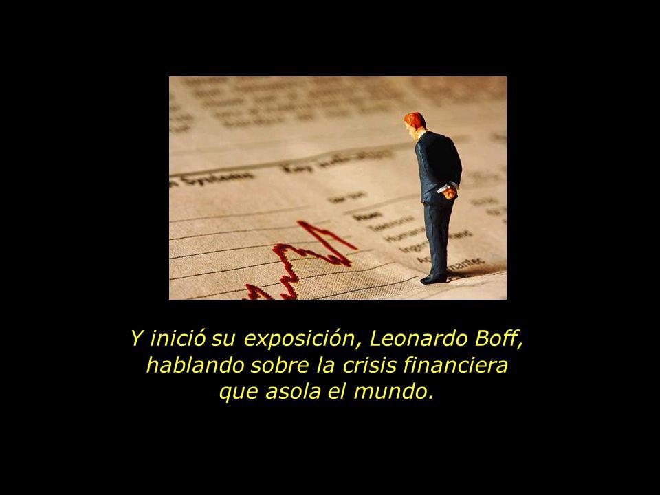 Y inició su exposición, Leonardo Boff, hablando sobre la crisis financiera que asola el mundo.