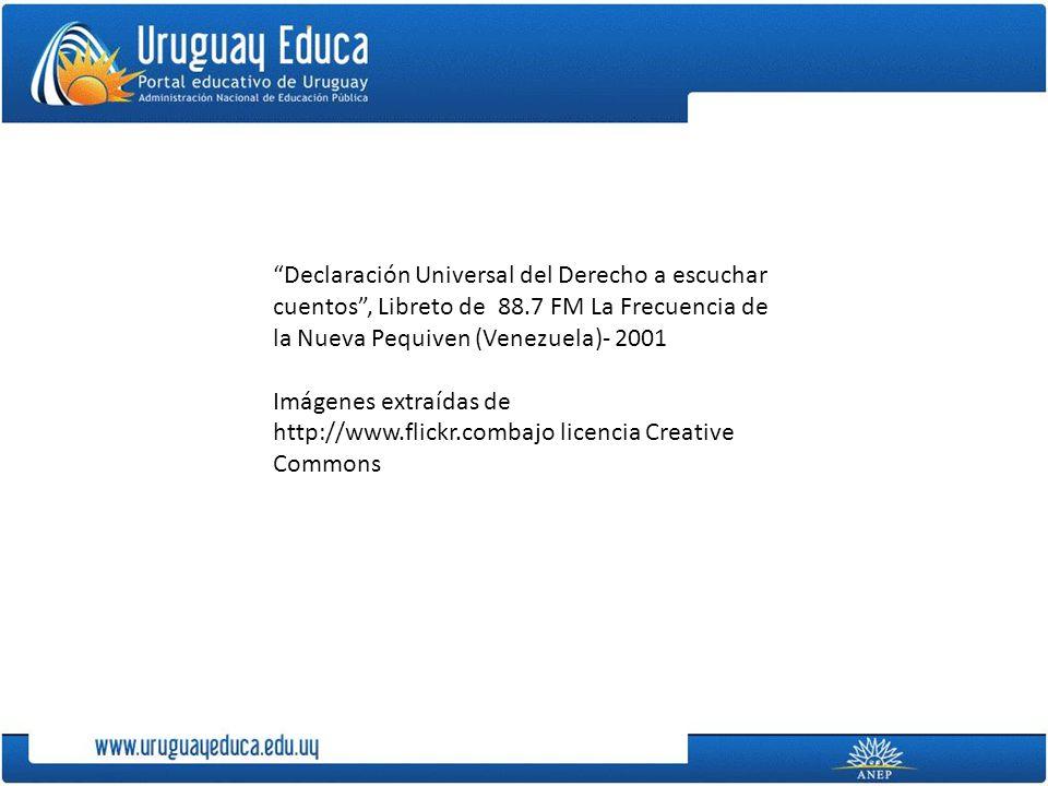 Declaración Universal del Derecho a escuchar cuentos, Libreto de 88.7 FM La Frecuencia de la Nueva Pequiven (Venezuela)- 2001 Imágenes extraídas de http://www.flickr.combajo licencia Creative Commons