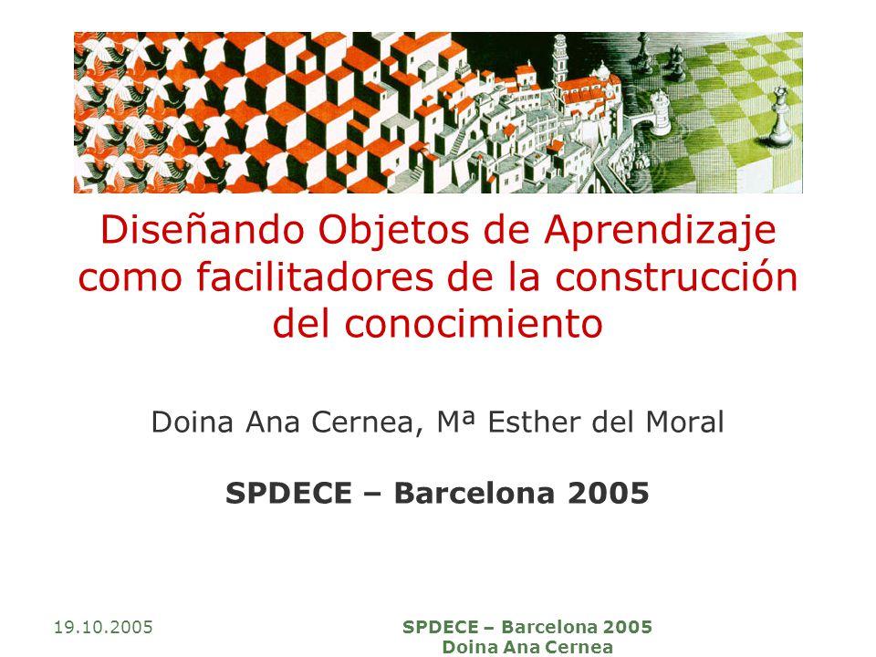 19.10.2005SPDECE – Barcelona 2005 Doina Ana Cernea Diseñando Objetos de Aprendizaje como facilitadores de la construcción del conocimiento Doina Ana C