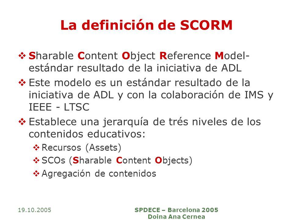 19.10.2005SPDECE – Barcelona 2005 Doina Ana Cernea La definición de SCORM Sharable Content Object Reference Model- estándar resultado de la iniciativa
