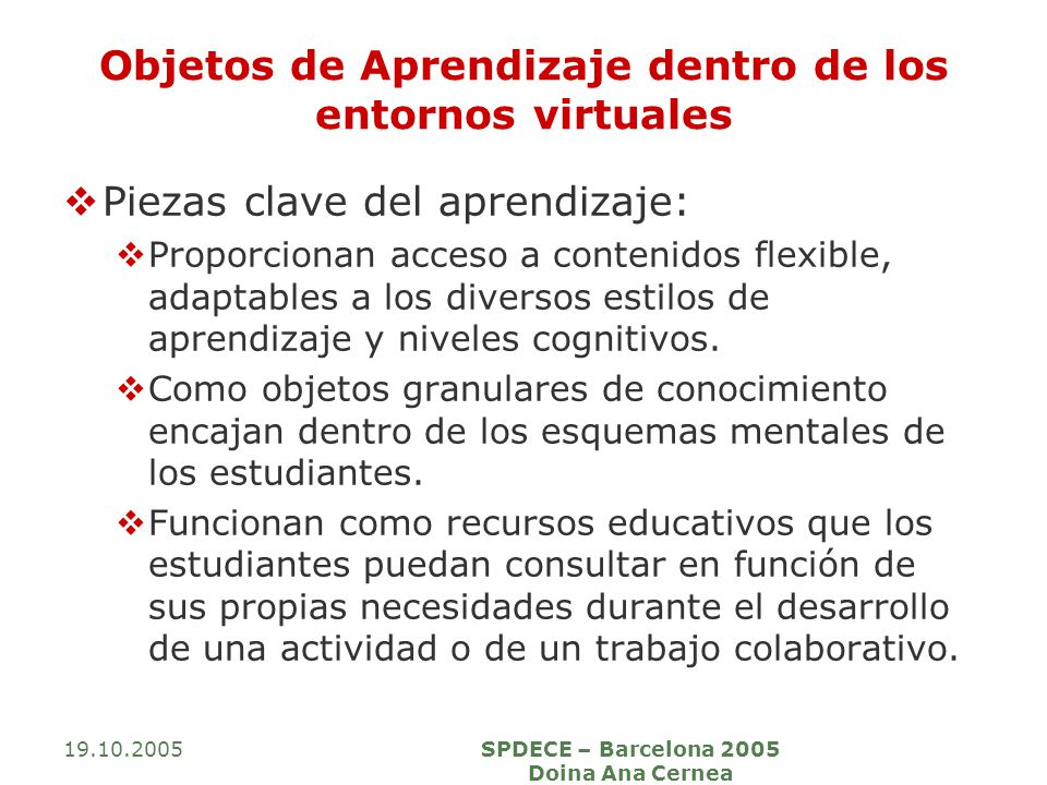 19.10.2005SPDECE – Barcelona 2005 Doina Ana Cernea Objetos de Aprendizaje dentro de los entornos virtuales Piezas clave del aprendizaje: Proporcionan acceso a contenidos flexible, adaptables a los diversos estilos de aprendizaje y niveles cognitivos.