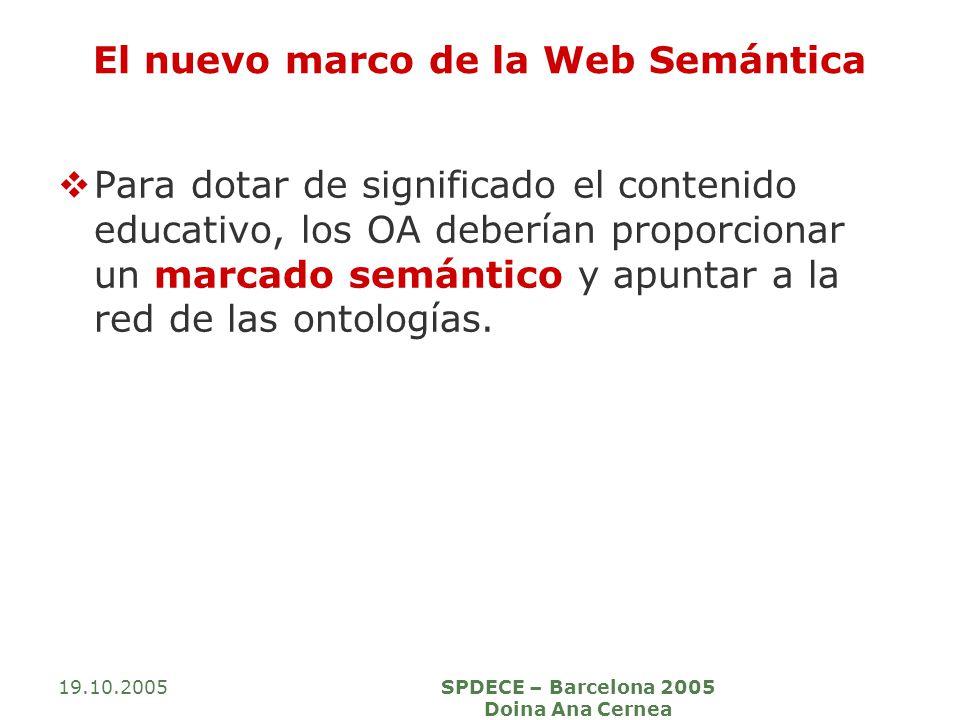 19.10.2005SPDECE – Barcelona 2005 Doina Ana Cernea El nuevo marco de la Web Semántica Para dotar de significado el contenido educativo, los OA deberían proporcionar un marcado semántico y apuntar a la red de las ontologías.