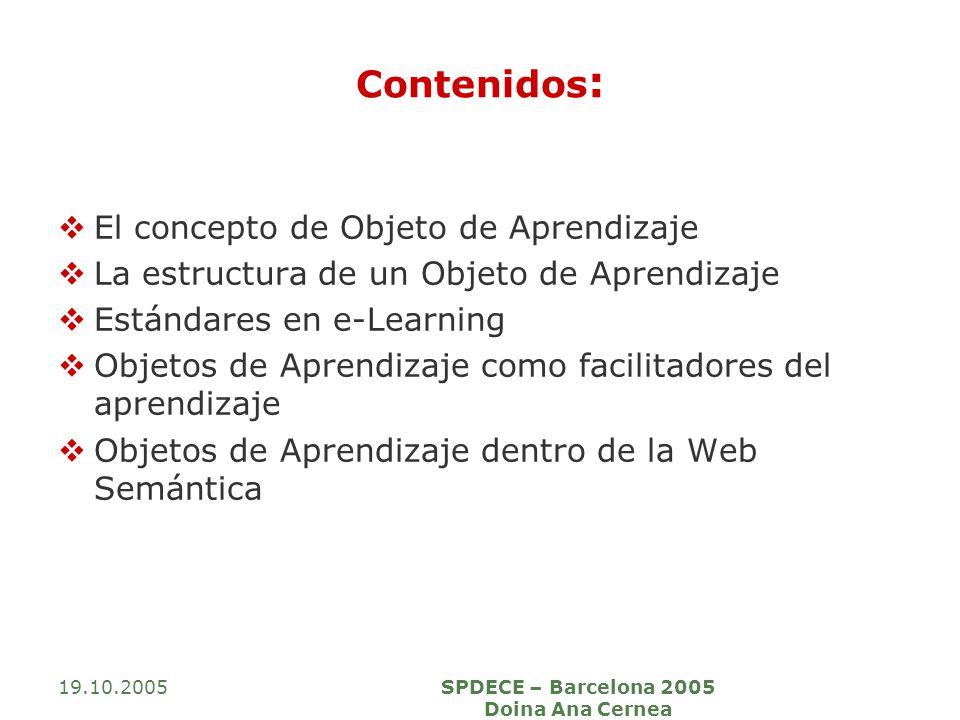 19.10.2005SPDECE – Barcelona 2005 Doina Ana Cernea Contenidos : El concepto de Objeto de Aprendizaje La estructura de un Objeto de Aprendizaje Estándares en e-Learning Objetos de Aprendizaje como facilitadores del aprendizaje Objetos de Aprendizaje dentro de la Web Semántica