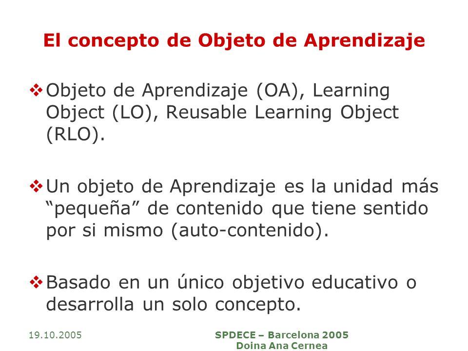 19.10.2005SPDECE – Barcelona 2005 Doina Ana Cernea El concepto de Objeto de Aprendizaje Objeto de Aprendizaje (OA), Learning Object (LO), Reusable Lea
