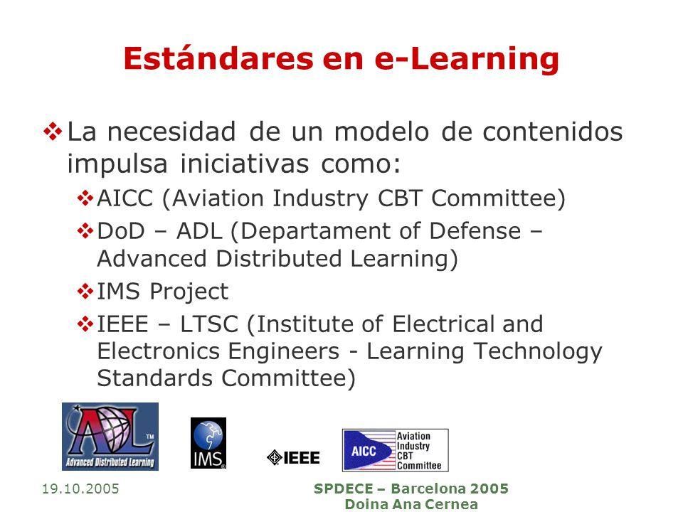 19.10.2005SPDECE – Barcelona 2005 Doina Ana Cernea Estándares en e-Learning La necesidad de un modelo de contenidos impulsa iniciativas como: AICC (Av