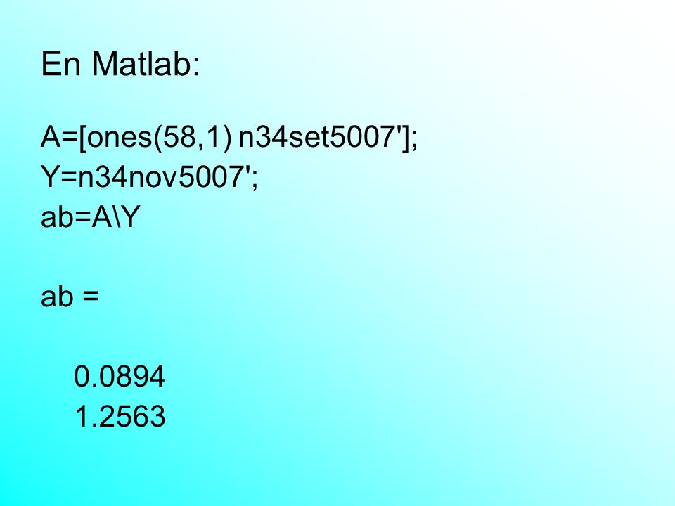 En Matlab: A=[ones(58,1) n34set5007 ]; Y=n34nov5007 ; ab=A\Y ab = 0.0894 1.2563