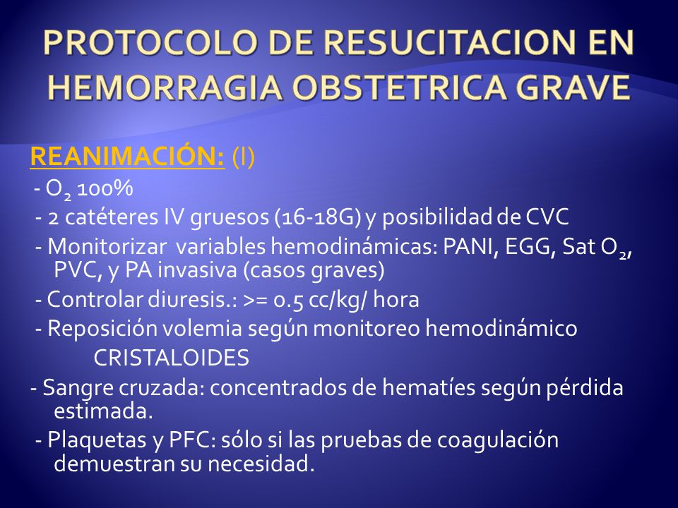 REANIMACIÓN: (I) - O 2 100% - 2 catéteres IV gruesos (16-18G) y posibilidad de CVC - Monitorizar variables hemodinámicas: PANI, EGG, Sat O 2, PVC, y PA invasiva (casos graves) - Controlar diuresis.: >= 0.5 cc/kg/ hora - Reposición volemia según monitoreo hemodinámico CRISTALOIDES - Sangre cruzada: concentrados de hematíes según pérdida estimada.