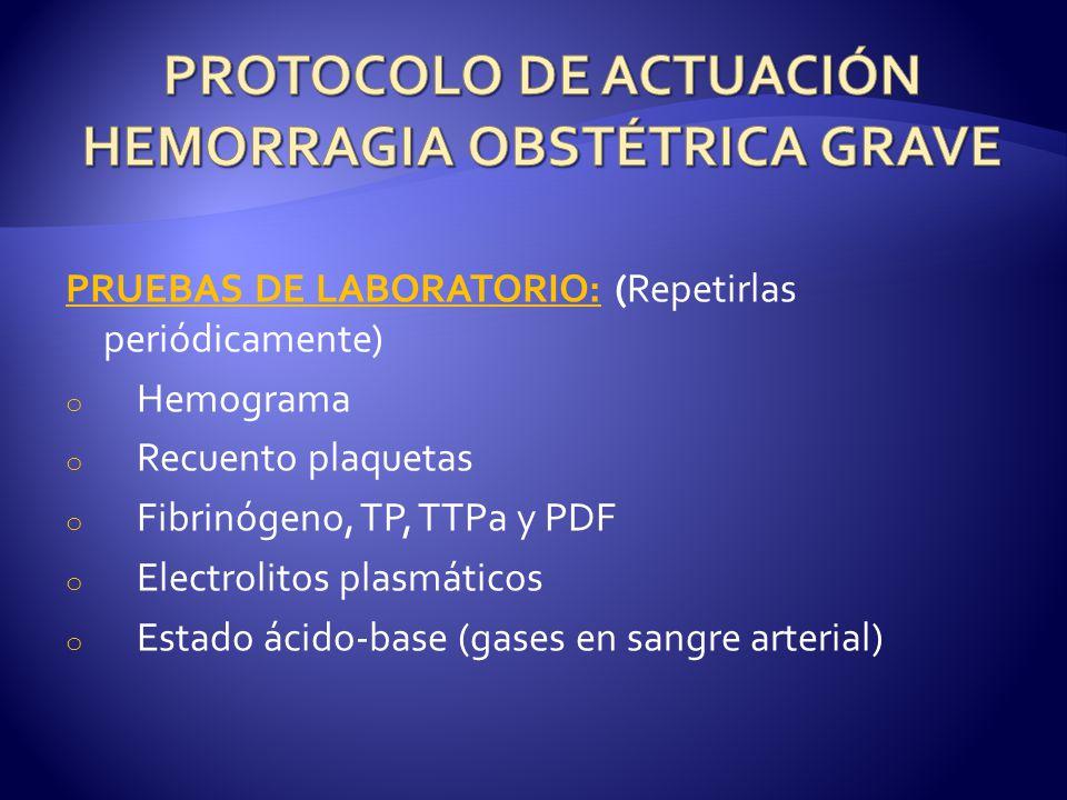 PRUEBAS DE LABORATORIO: (Repetirlas periódicamente) o Hemograma o Recuento plaquetas o Fibrinógeno, TP, TTPa y PDF o Electrolitos plasmáticos o Estado ácido-base (gases en sangre arterial)
