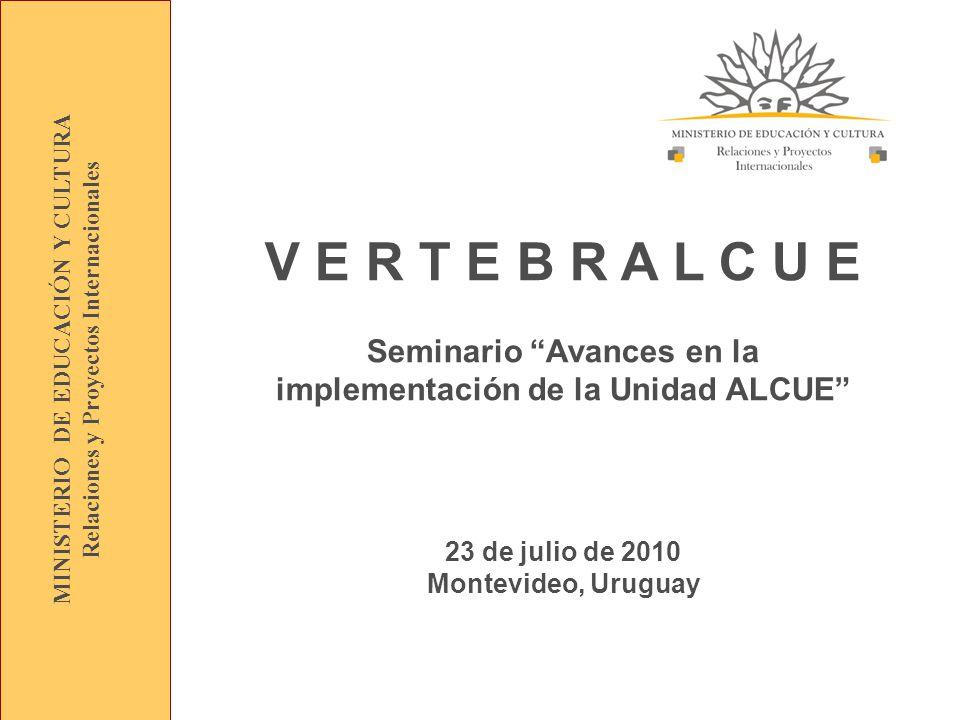 V E R T E B R A L C U E Seminario Avances en la implementación de la Unidad ALCUE 23 de julio de 2010 Montevideo, Uruguay MINISTERIO DE EDUCACIÓN Y CULTURA Relaciones y Proyectos Internacionales