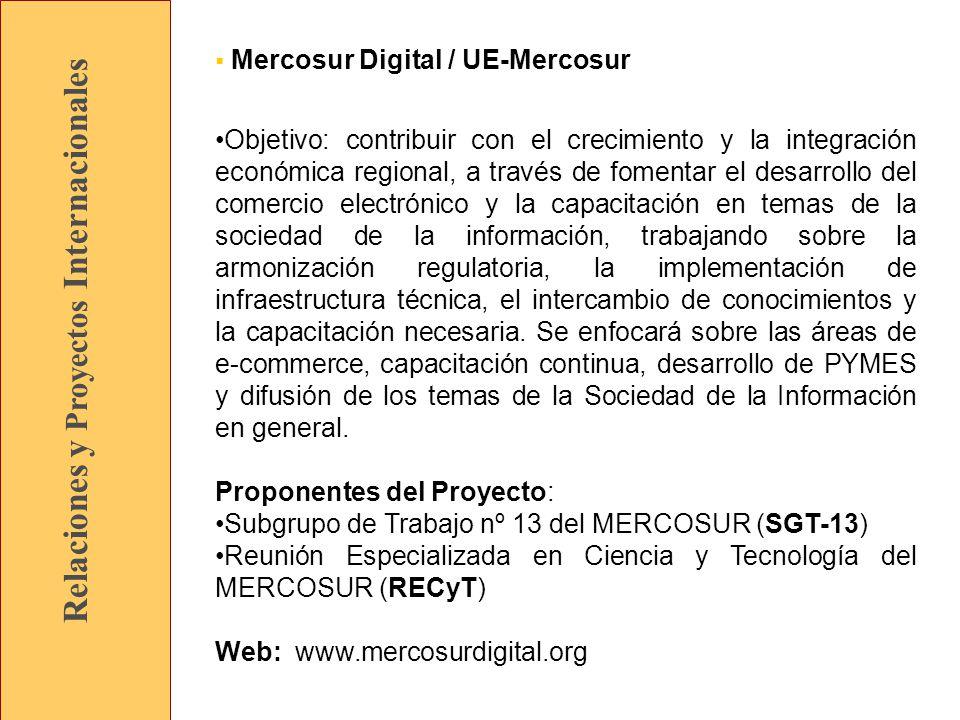 Relaciones y Proyectos Internacionales Mercosur Digital / UE-Mercosur Objetivo: contribuir con el crecimiento y la integración económica regional, a través de fomentar el desarrollo del comercio electrónico y la capacitación en temas de la sociedad de la información, trabajando sobre la armonización regulatoria, la implementación de infraestructura técnica, el intercambio de conocimientos y la capacitación necesaria.