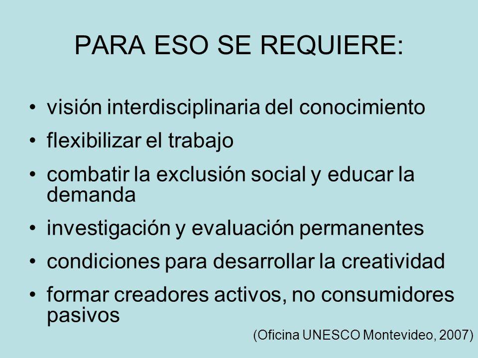 PARA ESO SE REQUIERE: visión interdisciplinaria del conocimiento flexibilizar el trabajo combatir la exclusión social y educar la demanda investigación y evaluación permanentes condiciones para desarrollar la creatividad formar creadores activos, no consumidores pasivos (Oficina UNESCO Montevideo, 2007)