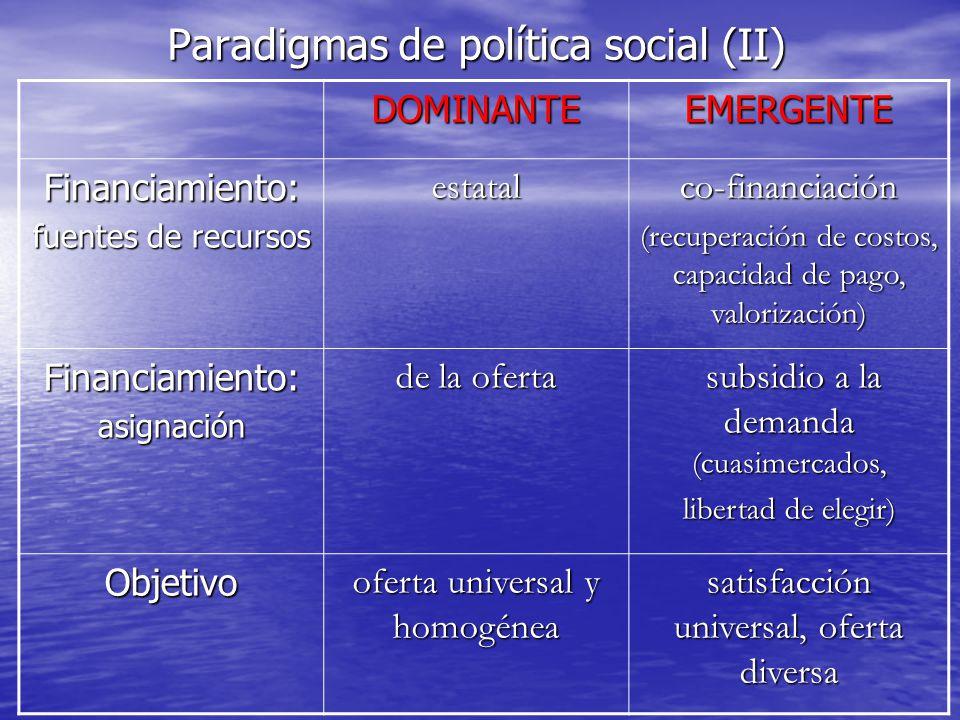 Paradigmas de política social (II) DOMINANTEEMERGENTE Financiamiento: fuentes de recursos estatalco-financiación (recuperación de costos, capacidad de
