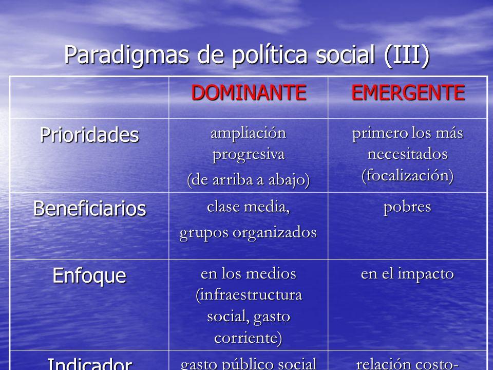 Paradigmas de política social (III) DOMINANTEEMERGENTE Prioridades ampliación progresiva (de arriba a abajo) primero los más necesitados (focalización) Beneficiarios clase media, grupos organizados pobres Enfoque en los medios (infraestructura social, gasto corriente) en el impacto Indicador gasto público social relación costo- impacto