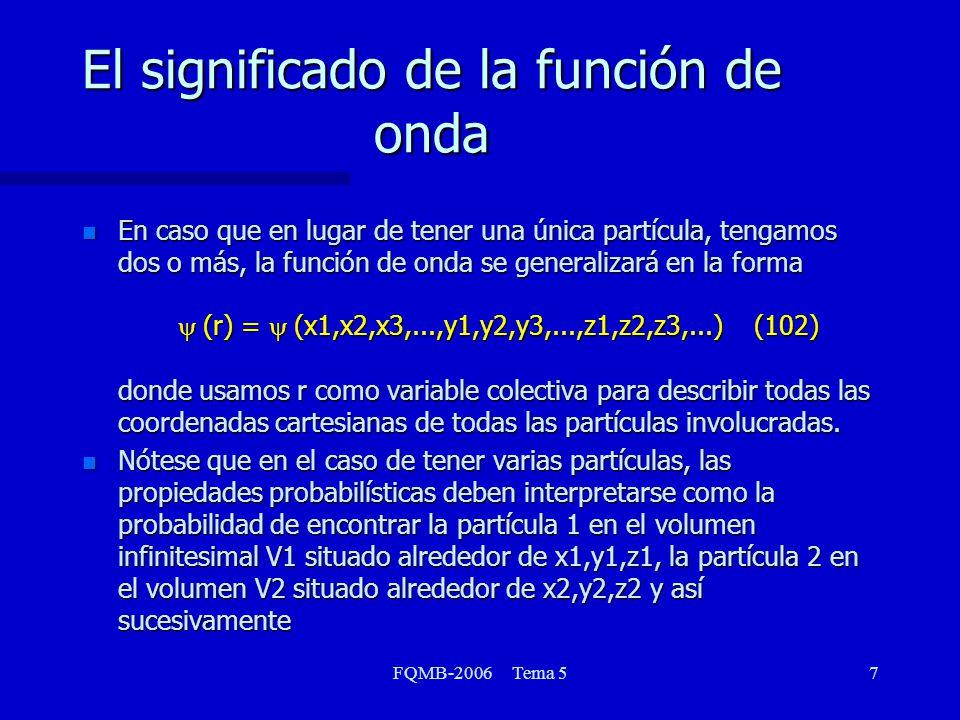 FQMB-2006 Tema 58 El significado de la función de onda Nótese que para que rija el concepto de probabilidad, debe cumplirse que el cuadrado de la función sea integrable ò (r) (r) dr < (104) y estas funciones son necesariamente normalizables.
