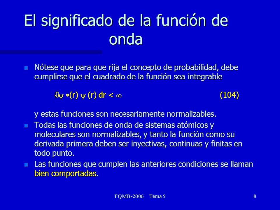 FQMB-2006 Tema 59 Observables y operadores lineales n El segundo postulado formaliza la relación entre los observables de la mecánica clásica y los operadores lineales A cada observable de la mecánica clásica corresponde un operador lineal en la mecánica cuántica (luego veremos que debe ser hermítico) n Nótese que en este postulado nos referimos únicamente a observables, esto es, variables dinámicas clásicas que admiten ser medidas n Nótese que explícitamente postulamos la propiedad de linealidad de los operadores que representan observables