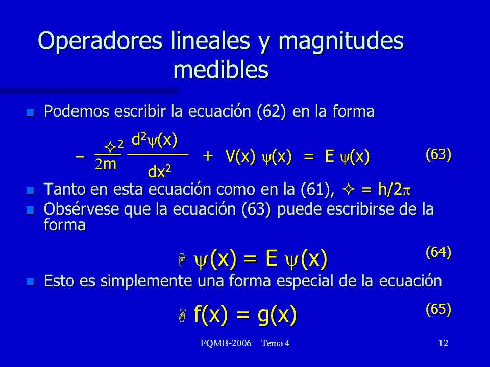 FQMB-2006 Tema 412 Operadores lineales y magnitudes medibles n Podemos escribir la ecuación (62) en la forma Tanto en esta ecuación como en la (61), = h/2 Tanto en esta ecuación como en la (61), = h/2 Obsérvese que la ecuación (63) puede escribirse de la forma H (x) = E (x) Obsérvese que la ecuación (63) puede escribirse de la forma H (x) = E (x) Esto es simplemente una forma especial de la ecuación A f(x) = g(x) Esto es simplemente una forma especial de la ecuación A f(x) = g(x) dx 2 d 2 (x) _______ V(x) (x) = E (x) + m 2___ (63) (64) (65)