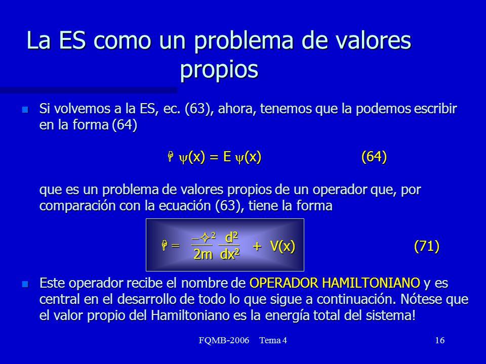 FQMB-2006 Tema 416 La ES como un problema de valores propios Si volvemos a la ES, ec. (63), ahora, tenemos que la podemos escribir en la forma (64) H
