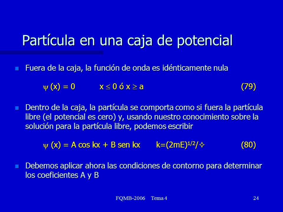 FQMB-2006 Tema 424 Partícula en una caja de potencial Fuera de la caja, la función de onda es idénticamente nula (x) = 0x 0 ó x a(79) Fuera de la caja, la función de onda es idénticamente nula (x) = 0x 0 ó x a(79) Dentro de la caja, la partícula se comporta como si fuera la partícula libre (el potencial es cero) y, usando nuestro conocimiento sobre la solución para la partícula libre, podemos escribir (x) = A cos kx + B sen kxk=(2mE) 1/2 / (80) Dentro de la caja, la partícula se comporta como si fuera la partícula libre (el potencial es cero) y, usando nuestro conocimiento sobre la solución para la partícula libre, podemos escribir (x) = A cos kx + B sen kxk=(2mE) 1/2 / (80) n Debemos aplicar ahora las condiciones de contorno para determinar los coeficientes A y B