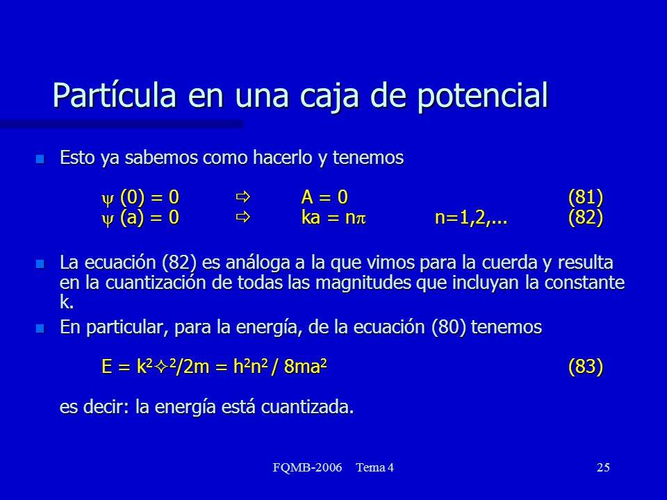 FQMB-2006 Tema 425 Partícula en una caja de potencial Esto ya sabemos como hacerlo y tenemos (0) = 0 A = 0(81) (a) = 0 ka = n n=1,2,...(82) Esto ya sabemos como hacerlo y tenemos (0) = 0 A = 0(81) (a) = 0 ka = n n=1,2,...(82) n La ecuación (82) es análoga a la que vimos para la cuerda y resulta en la cuantización de todas las magnitudes que incluyan la constante k.
