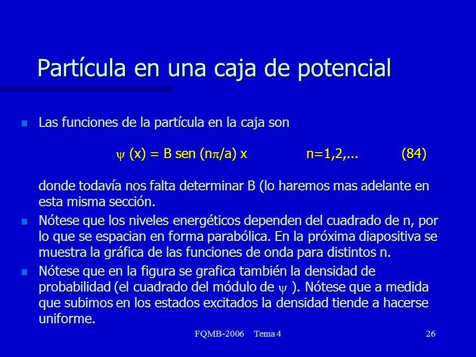 FQMB-2006 Tema 426 Partícula en una caja de potencial Las funciones de la partícula en la caja son (x) = B sen (n /a) xn=1,2,...(84) donde todavía nos falta determinar B (lo haremos mas adelante en esta misma sección.