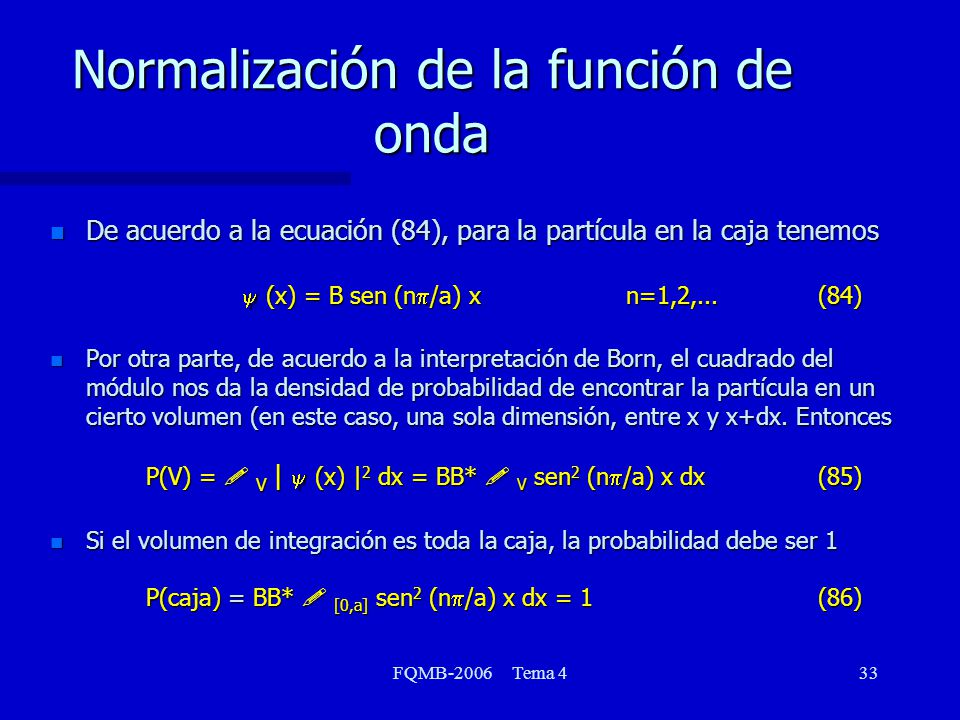 FQMB-2006 Tema 433 Normalización de la función de onda De acuerdo a la ecuación (84), para la partícula en la caja tenemos (x) = B sen (n /a) xn=1,2,...(84) Por otra parte, de acuerdo a la interpretación de Born, el cuadrado del módulo nos da la densidad de probabilidad de encontrar la partícula en un cierto volumen (en este caso, una sola dimensión, entre x y x+dx.