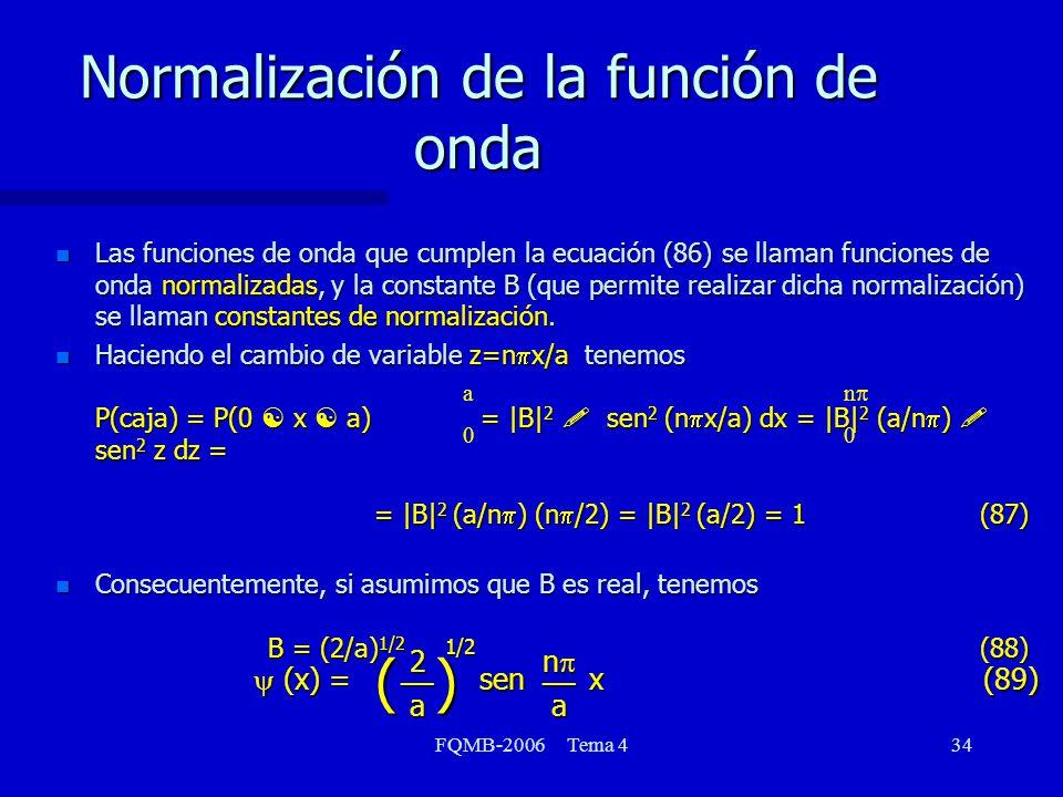 FQMB-2006 Tema 434 Normalización de la función de onda n Las funciones de onda que cumplen la ecuación (86) se llaman funciones de onda normalizadas, y la constante B (que permite realizar dicha normalización) se llaman constantes de normalización.
