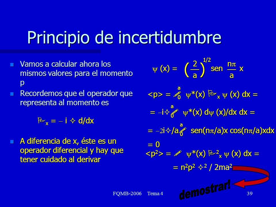 FQMB-2006 Tema 439 Principio de incertidumbre n Vamos a calcular ahora los mismos valores para el momento p Recordemos que el operador que representa al momento es P x = i d/dx n A diferencia de x, éste es un operador diferencial y hay que tener cuidado al derivar (x) = sen x (x) = sen x2a __ ( ) na __ 1/2 = *(x) P x (x) dx = = *(x) P x (x) dx = = *(x) d (x)/dx dx = = i *(x) d (x)/dx dx = = /a sen(n /a)x cos(n /a)xdx = i /a sen(n /a)x cos(n /a)xdx = 0 a0 a0 a0 = *(x) P 2 x (x) dx = = *(x) P 2 x (x) dx = = n 2 p 2 = n 2 p 2 2 / 2ma 2