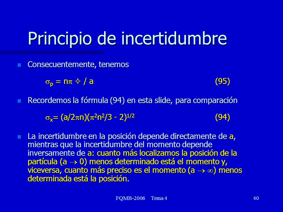 FQMB-2006 Tema 440 Principio de incertidumbre Consecuentemente, tenemos p = n / a(95) Recordemos la fórmula (94) en esta slide, para comparación x = (a/2 n)( 2 n 2 /3 - 2) 1/2 (94) n La incertidumbre en la posición depende directamente de a, mientras que la incertidumbre del momento depende inversamente de a: cuanto más localizamos la posición de la partícula (a 0) menos determinado está el momento y, viceversa, cuanto más preciso es el momento (a ) menos determinada está la posición.