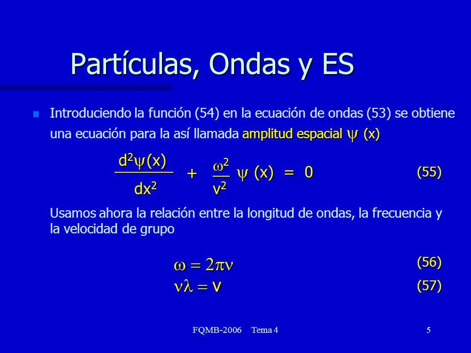 FQMB-2006 Tema 46 Partículas, Ondas y ES n n Introduciendo (56) y (57) en (55) podemos expresar la ecuación de ondas únicamente en términos de la longitud de onda en la forma Escribamos ahora la energía total de la partícula como la suma de la energía cinética y la energía potencial dx 2 d 2 (x) _______ (x) = 0 (x) = 0 + 2 2 __ (58) E = 2m p2p2p2p2___ + V(x) (59)
