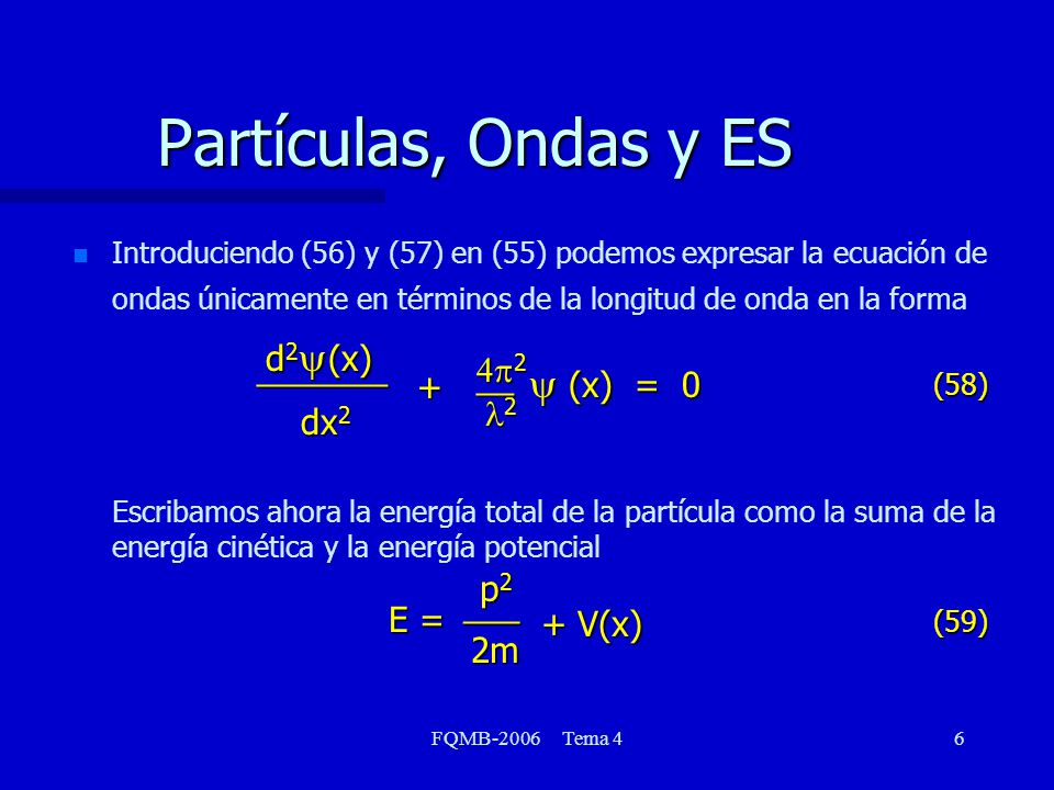 FQMB-2006 Tema 47 Partículas, Ondas y ES p = {2m [E V(x)]} 1/2 = h/mv = h/p = h / {2m [E V(x)]} 1/2 Haciendo la sustitución pertinente en la ecuación de ondas, obtenemos una de las ecuaciones más famosas de la Física, la Ecuación de Schrödinger.