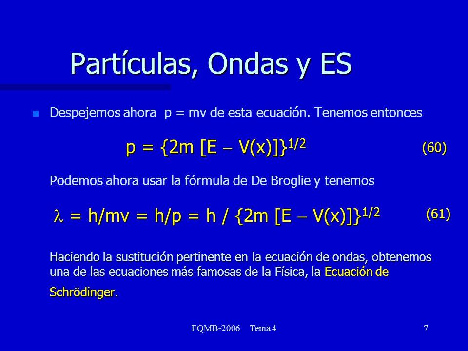 FQMB-2006 Tema 47 Partículas, Ondas y ES p = {2m [E V(x)]} 1/2 = h/mv = h/p = h / {2m [E V(x)]} 1/2 Haciendo la sustitución pertinente en la ecuación