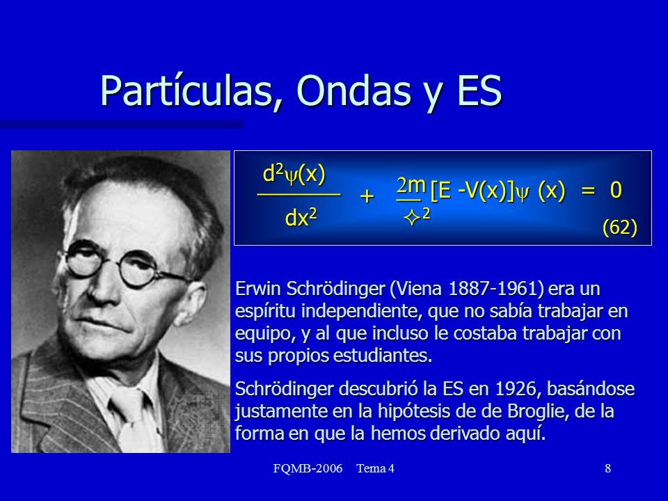 FQMB-2006 Tema 48 Partículas, Ondas y ES dx 2 d 2 (x) _______ [E -V(x)] (x) = 0 + m 2 __ Erwin Schrödinger (Viena 1887-1961) era un espíritu independiente, que no sabía trabajar en equipo, y al que incluso le costaba trabajar con sus propios estudiantes.