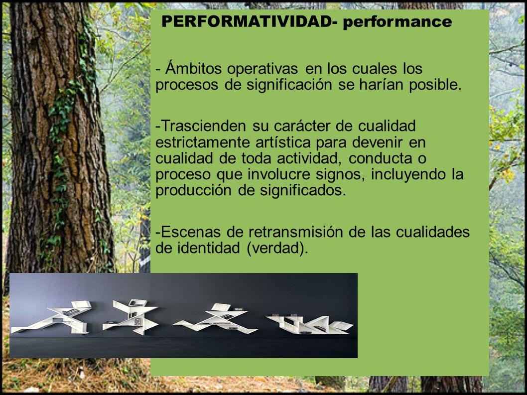 PERFORMATIVIDAD- performance - Ámbitos operativas en los cuales los procesos de significación se harían posible. -Trascienden su carácter de cualidad