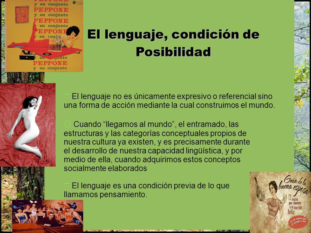 El lenguaje, condición de Posibilidad El lenguaje no es únicamente expresivo o referencial sino una forma de acción mediante la cual construimos el mu