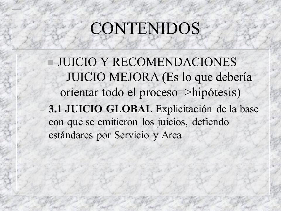 n JUICIO Y RECOMENDACIONES JUICIO MEJORA (Es lo que debería orientar todo el proceso=>hipótesis) – 3.1 JUICIO GLOBAL Explicitación de la base con que se emitieron los juicios, defiendo estándares por Servicio y Area CONTENIDOS