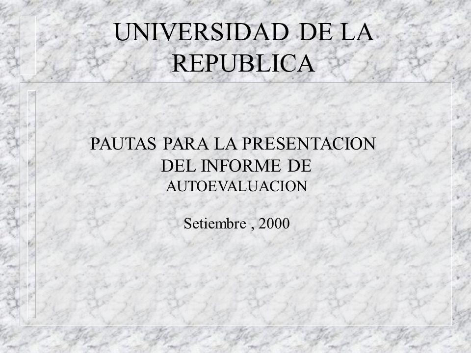 UNIVERSIDAD DE LA REPUBLICA PAUTAS PARA LA PRESENTACION DEL INFORME DE AUTOEVALUACION Setiembre, 2000