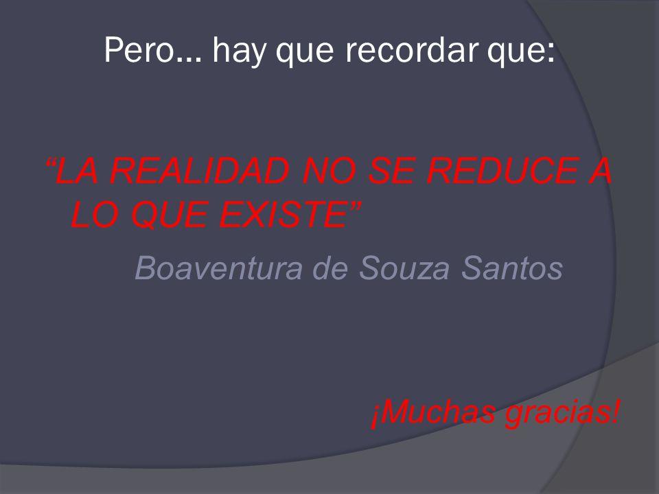 Pero… hay que recordar que: LA REALIDAD NO SE REDUCE A LO QUE EXISTE Boaventura de Souza Santos ¡Muchas gracias!