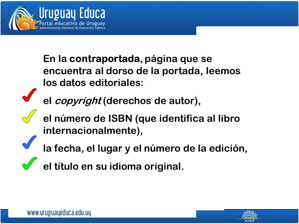 En la contraportada, página que se encuentra al dorso de la portada, leemos los datos editoriales: el copyright (derechos de autor), el número de ISBN (que identifica al libro internacionalmente), la fecha, el lugar y el número de la edición, el título en su idioma original.