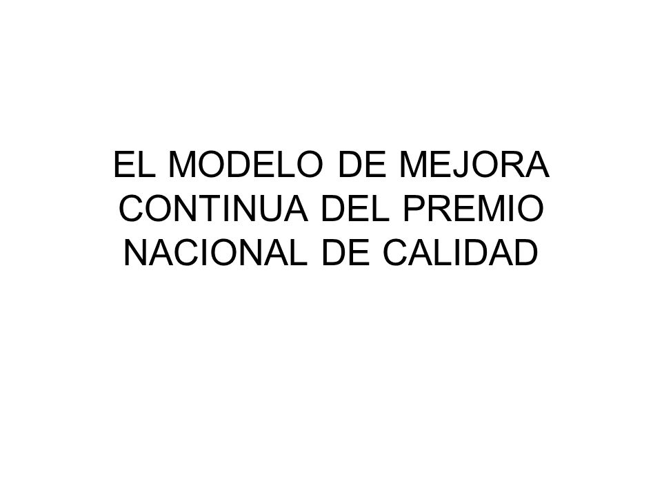 EL MODELO DE MEJORA CONTINUA DEL PREMIO NACIONAL DE CALIDAD