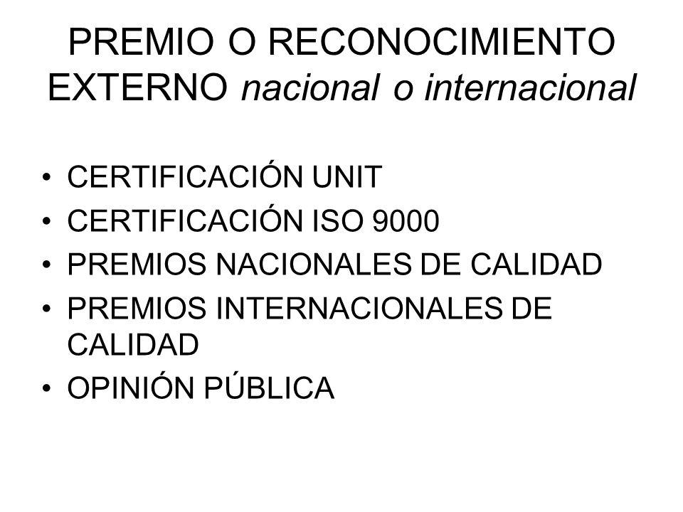 PREMIO O RECONOCIMIENTO EXTERNO nacional o internacional CERTIFICACIÓN UNIT CERTIFICACIÓN ISO 9000 PREMIOS NACIONALES DE CALIDAD PREMIOS INTERNACIONAL