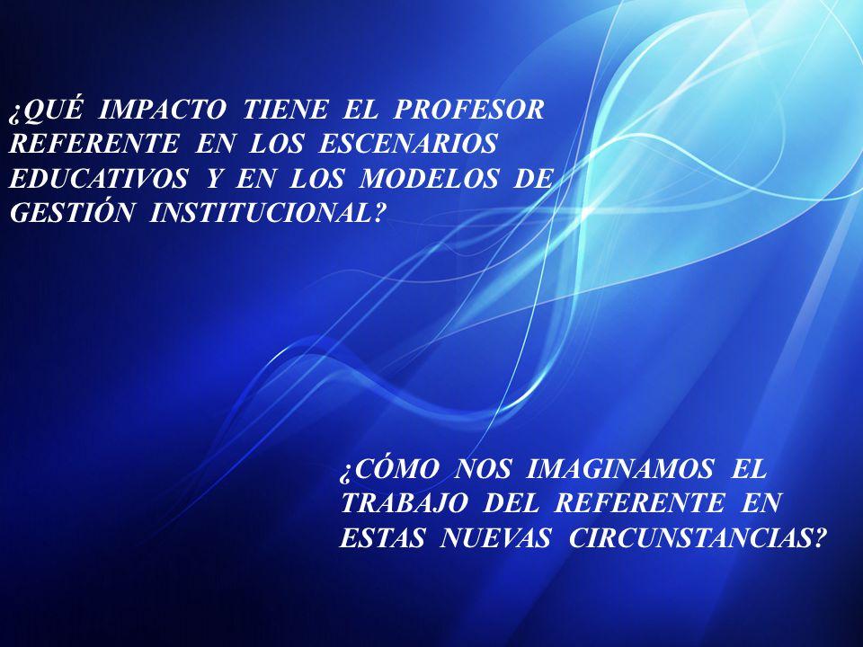 ¿QUÉ IMPACTO TIENE EL PROFESOR REFERENTE EN LOS ESCENARIOS EDUCATIVOS Y EN LOS MODELOS DE GESTIÓN INSTITUCIONAL.