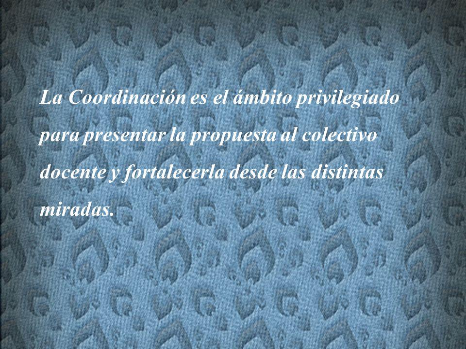 La Coordinación es el ámbito privilegiado para presentar la propuesta al colectivo docente y fortalecerla desde las distintas miradas.
