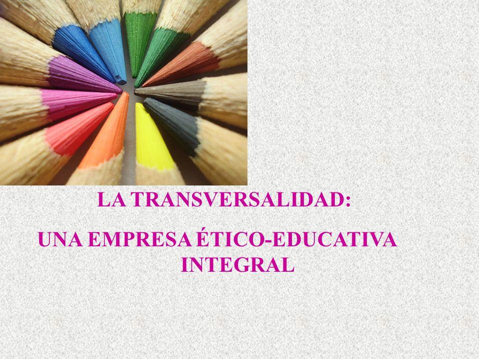 UNA EMPRESA ÉTICO-EDUCATIVA INTEGRAL LA TRANSVERSALIDAD: