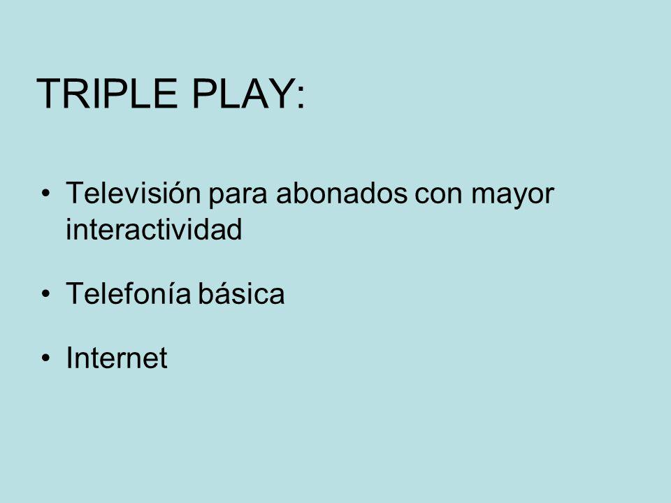 TRIPLE PLAY: Televisión para abonados con mayor interactividad Telefonía básica Internet