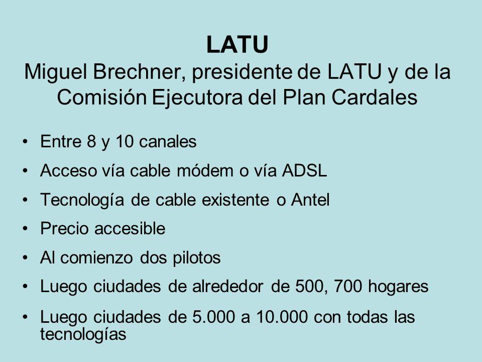 LATU Miguel Brechner, presidente de LATU y de la Comisión Ejecutora del Plan Cardales Entre 8 y 10 canales Acceso vía cable módem o vía ADSL Tecnología de cable existente o Antel Precio accesible Al comienzo dos pilotos Luego ciudades de alrededor de 500, 700 hogares Luego ciudades de 5.000 a 10.000 con todas las tecnologías