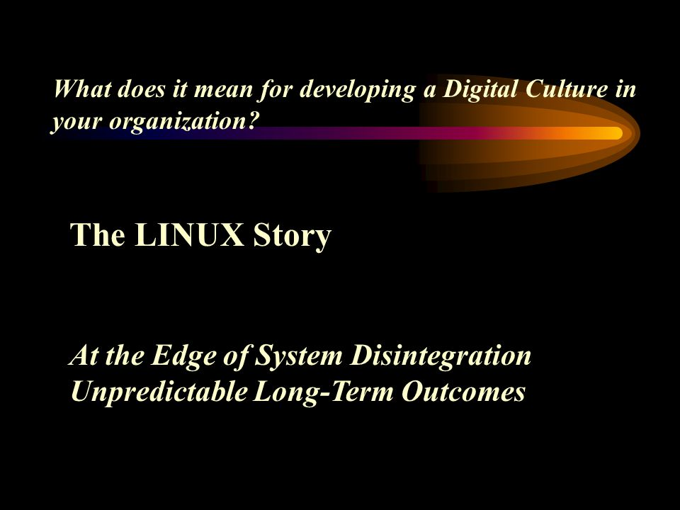 The LINUX Story At the Edge of System Disintegration Unpredictable Long-Term Outcomes What does it mean for developing a Digital Culture in your organ