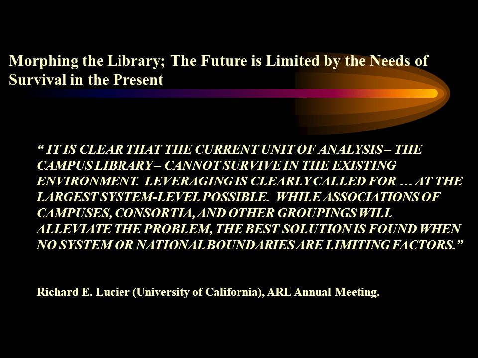 Morphing the Library; The Future is Limited by the Needs of Survival in the Present IT IS CLEAR THAT THE CURRENT UNIT OF ANALYSIS – THE CAMPUS LIBRARY