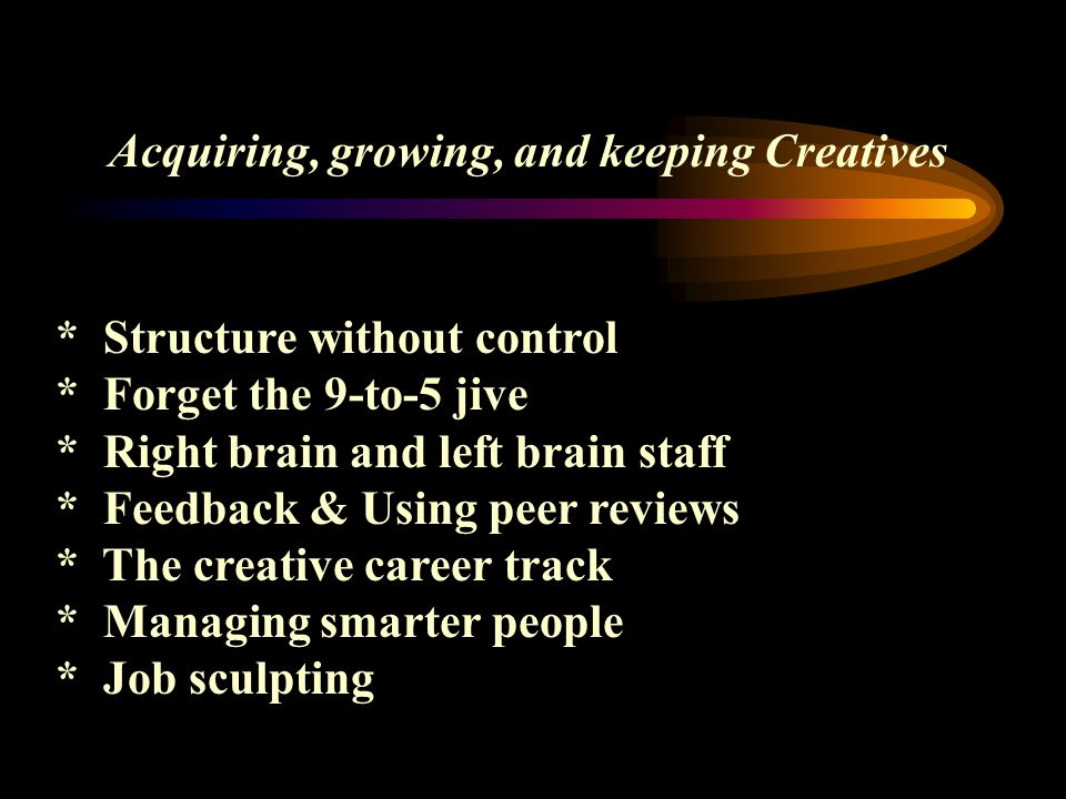Acquiring, growing, and keeping Creatives * Structure without control * Forget the 9-to-5 jive * Right brain and left brain staff * Feedback & Using p