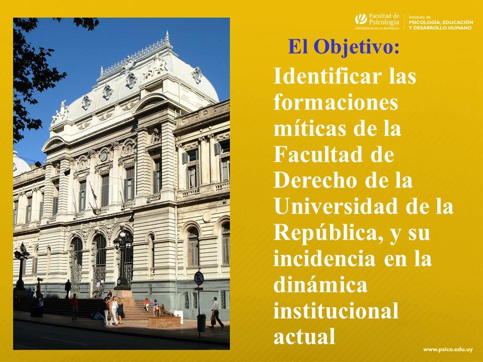 El Objetivo: Identificar las formaciones míticas de la Facultad de Derecho de la Universidad de la República, y su incidencia en la dinámica instituci